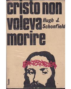 CRISTO NON VOLEVA MORIRE di H. J. Schonfield
