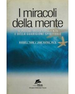 I MIRACOLI DELLA MENTE Il Potere della coscienza e della guargione spirituale di R.Targ & J. Katra
